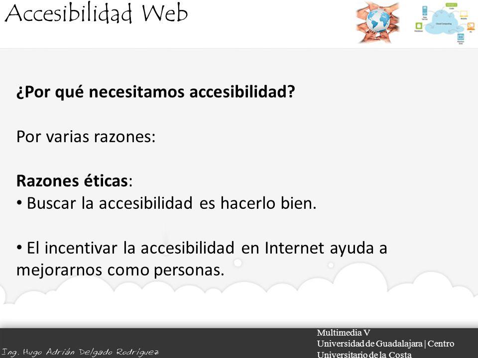 Accesibilidad Web Multimedia V Universidad de Guadalajara | Centro Universitario de la Costa ¿Por qué necesitamos accesibilidad? Por varias razones: R