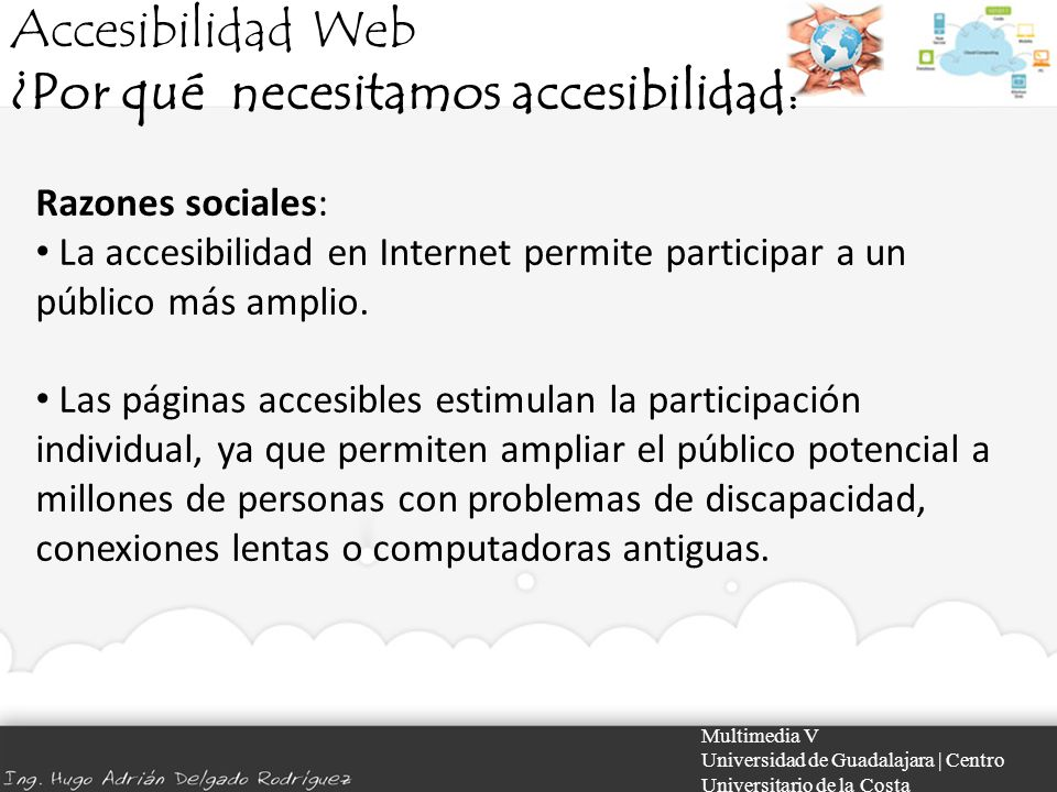 Accesibilidad Web ¿Por qué necesitamos accesibilidad? Multimedia V Universidad de Guadalajara | Centro Universitario de la Costa Razones sociales: La
