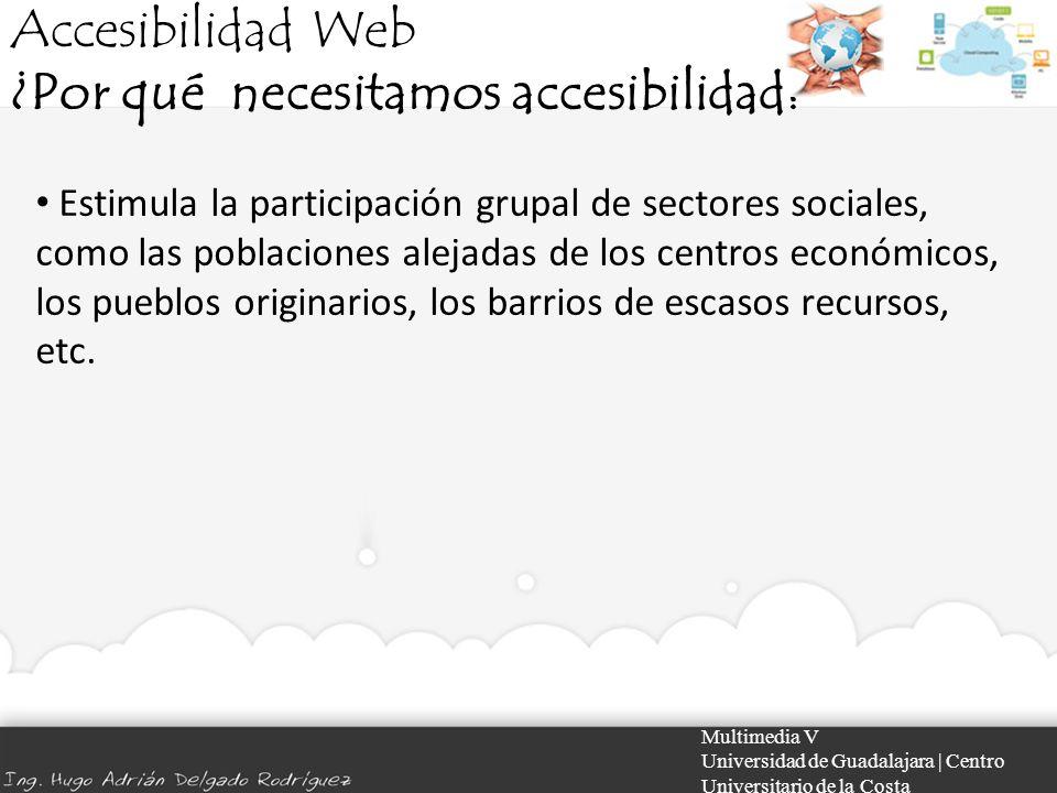 Accesibilidad Web ¿Por qué necesitamos accesibilidad? Multimedia V Universidad de Guadalajara | Centro Universitario de la Costa Estimula la participa