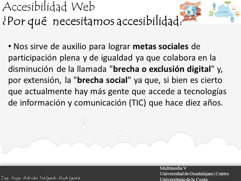 Accesibilidad Web ¿Por qué necesitamos accesibilidad? Multimedia V Universidad de Guadalajara | Centro Universitario de la Costa Nos sirve de auxilio