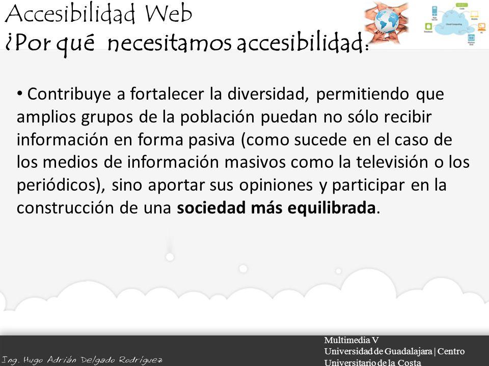 Accesibilidad Web ¿Por qué necesitamos accesibilidad? Multimedia V Universidad de Guadalajara | Centro Universitario de la Costa Contribuye a fortalec