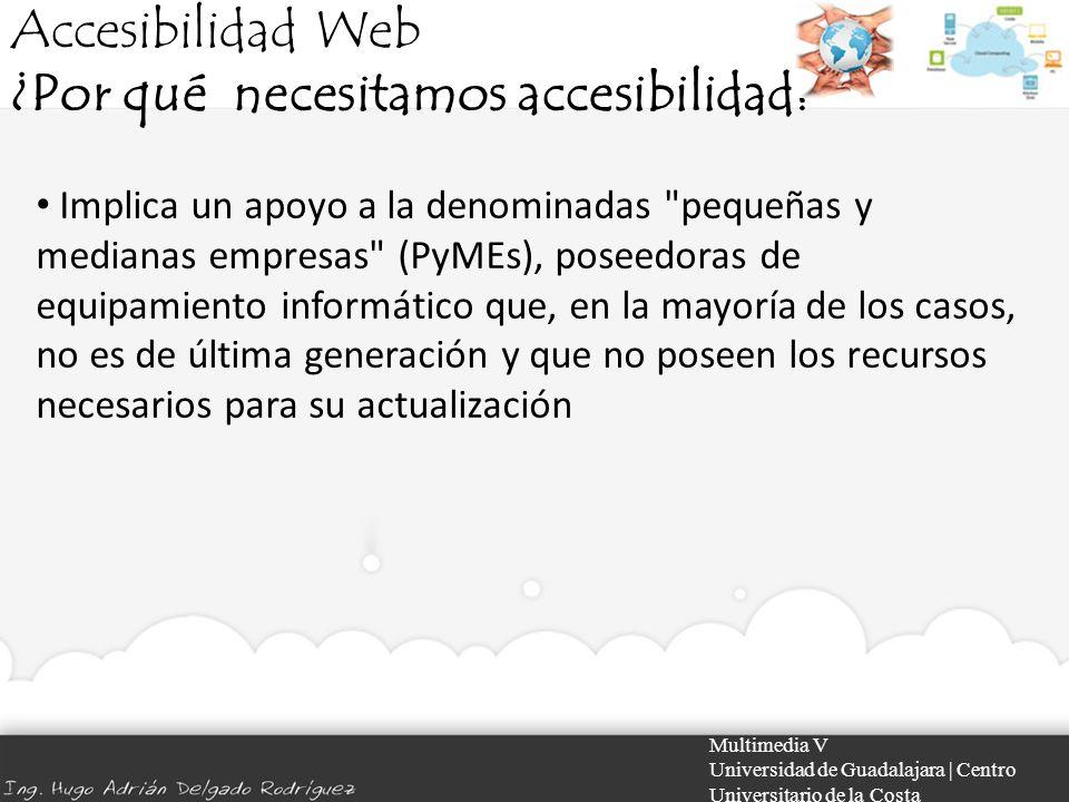 Accesibilidad Web ¿Por qué necesitamos accesibilidad? Multimedia V Universidad de Guadalajara | Centro Universitario de la Costa Implica un apoyo a la