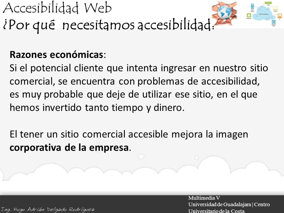 Accesibilidad Web ¿Por qué necesitamos accesibilidad? Multimedia V Universidad de Guadalajara | Centro Universitario de la Costa Razones económicas: S