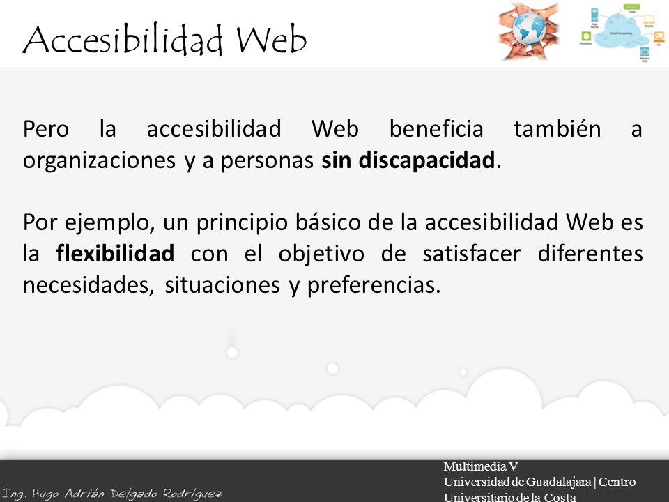 Accesibilidad Web Iniciativa de accesibilidad Web Multimedia V Universidad de Guadalajara | Centro Universitario de la Costa Como objetivo a largo plazo, las páginas de mucho tráfico deberían readaptarse para cumplir todas las normas de accesibilidad, y extender este procedimiento a todos los componentes del sitio Web.
