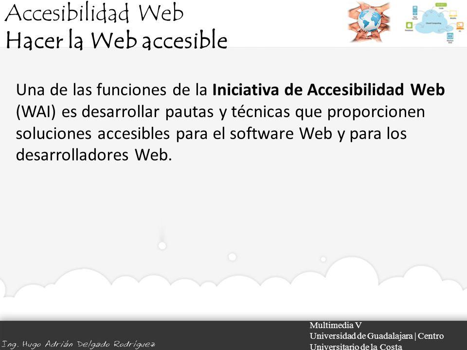 Accesibilidad Web Hacer la Web accesible Multimedia V Universidad de Guadalajara | Centro Universitario de la Costa Una de las funciones de la Iniciat
