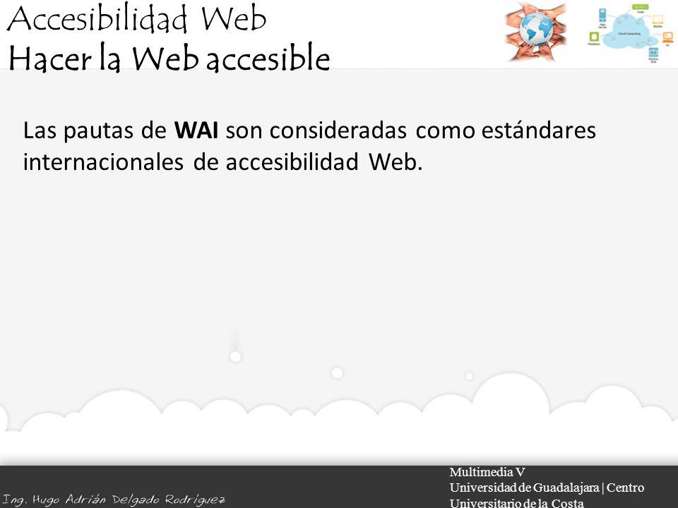 Accesibilidad Web Hacer la Web accesible Multimedia V Universidad de Guadalajara | Centro Universitario de la Costa Las pautas de WAI son consideradas