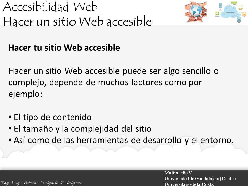Accesibilidad Web Hacer un sitio Web accesible Multimedia V Universidad de Guadalajara | Centro Universitario de la Costa Hacer tu sitio Web accesible