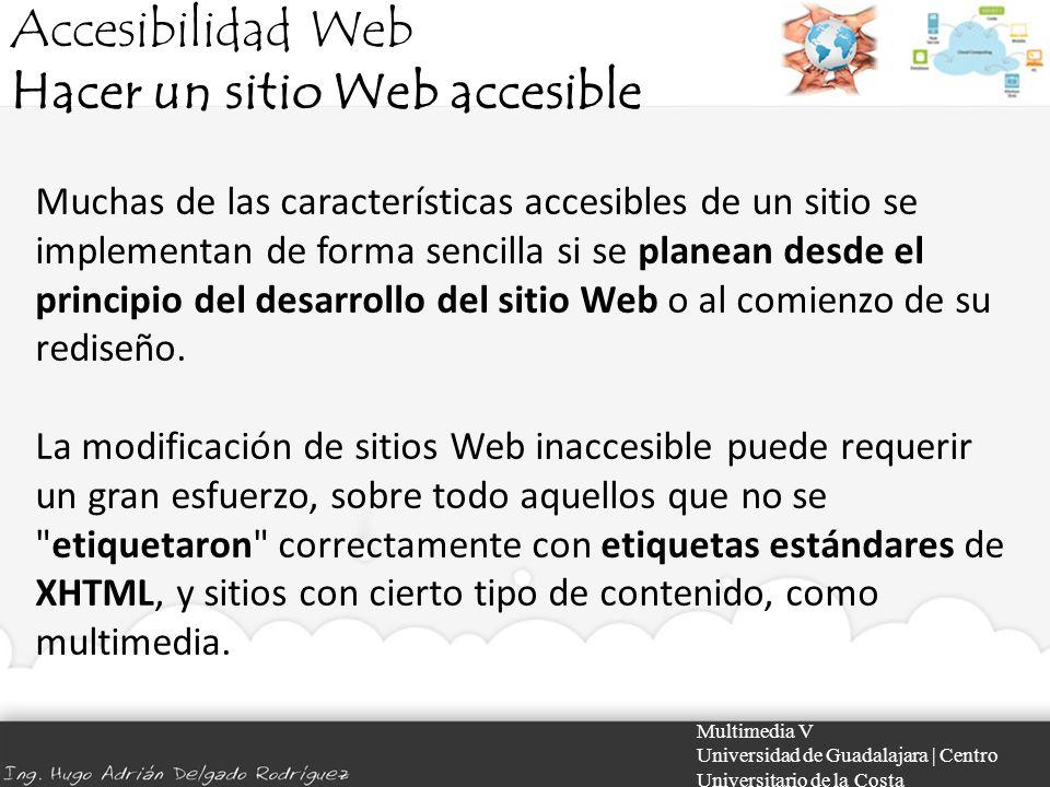 Accesibilidad Web Hacer un sitio Web accesible Multimedia V Universidad de Guadalajara | Centro Universitario de la Costa Muchas de las característica