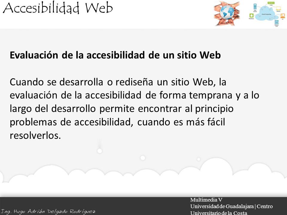 Accesibilidad Web Multimedia V Universidad de Guadalajara | Centro Universitario de la Costa Evaluación de la accesibilidad de un sitio Web Cuando se