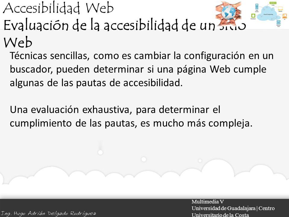 Accesibilidad Web Evaluación de la accesibilidad de un sitio Web Multimedia V Universidad de Guadalajara | Centro Universitario de la Costa Técnicas s