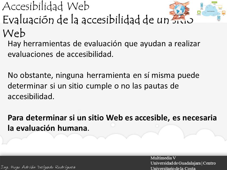 Accesibilidad Web Evaluación de la accesibilidad de un sitio Web Multimedia V Universidad de Guadalajara | Centro Universitario de la Costa Hay herram