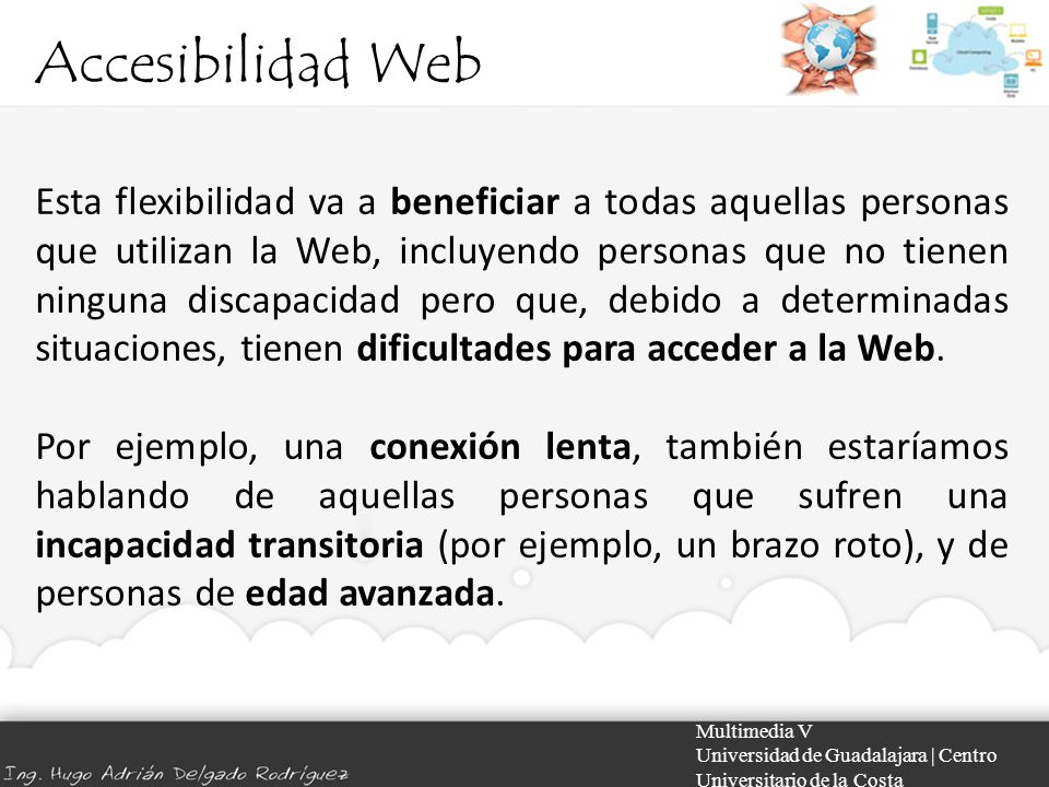 Accesibilidad Web Multimedia V Universidad de Guadalajara | Centro Universitario de la Costa Discapacidades visuales En el estado actual de la Web, los más serios problemas de accesibilidad de plantean a usuarios ciegos o con dificultades visuales.