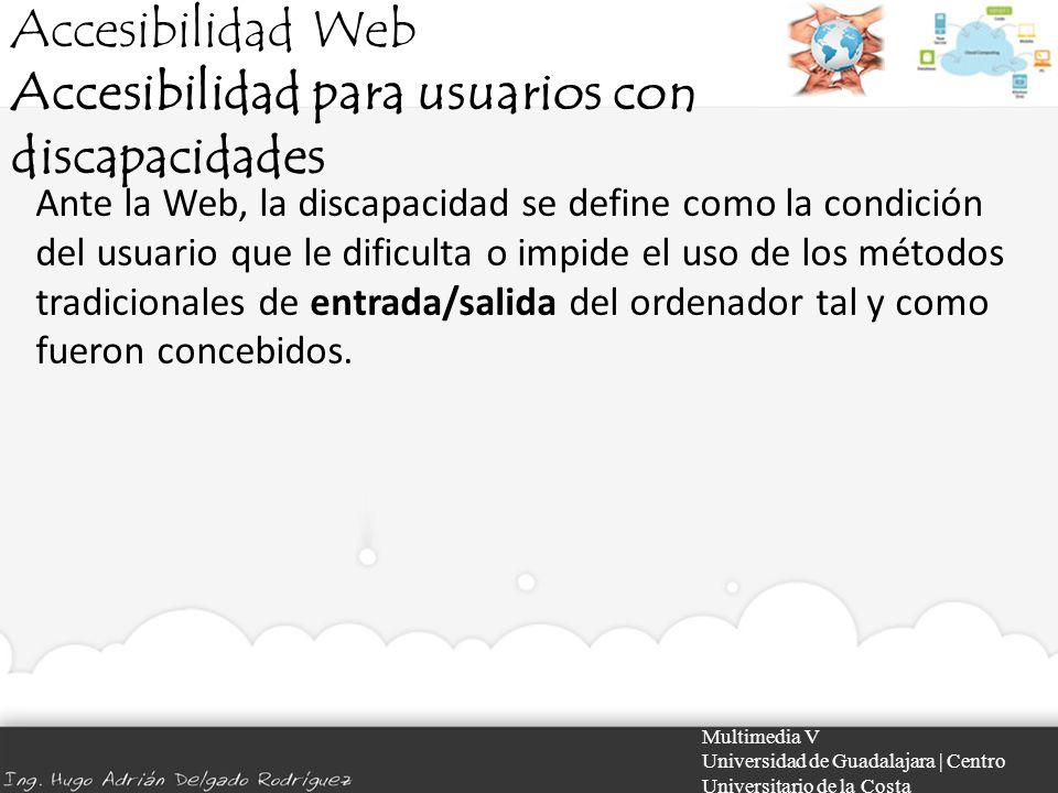 Accesibilidad Web Accesibilidad para usuarios con discapacidades Multimedia V Universidad de Guadalajara | Centro Universitario de la Costa Ante la We