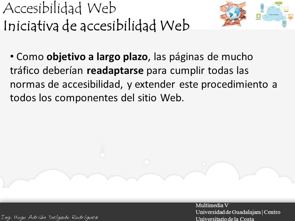 Accesibilidad Web Iniciativa de accesibilidad Web Multimedia V Universidad de Guadalajara | Centro Universitario de la Costa Como objetivo a largo pla