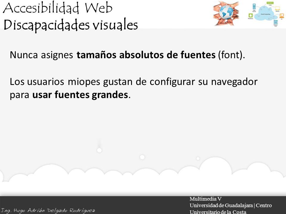 Accesibilidad Web Discapacidades visuales Multimedia V Universidad de Guadalajara | Centro Universitario de la Costa Nunca asignes tamaños absolutos d