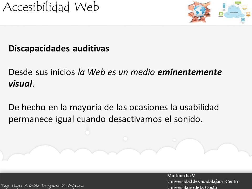 Accesibilidad Web Multimedia V Universidad de Guadalajara | Centro Universitario de la Costa Discapacidades auditivas Desde sus inicios la Web es un m