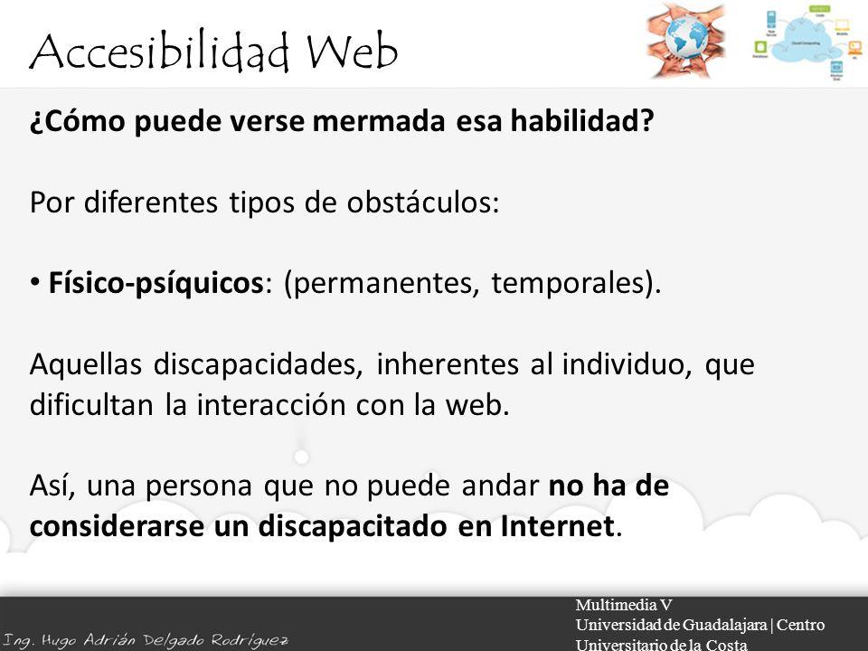 Accesibilidad Web Multimedia V Universidad de Guadalajara | Centro Universitario de la Costa ¿Cómo puede verse mermada esa habilidad? Por diferentes t