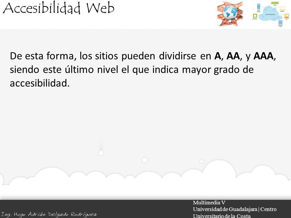 Accesibilidad Web Multimedia V Universidad de Guadalajara | Centro Universitario de la Costa De esta forma, los sitios pueden dividirse en A, AA, y AA