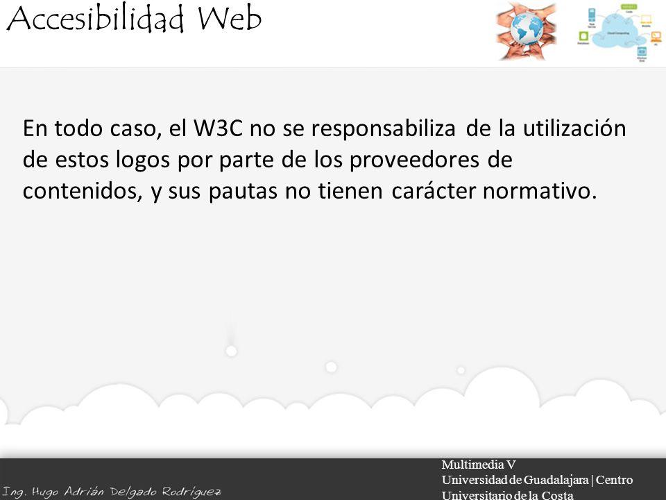 Accesibilidad Web Multimedia V Universidad de Guadalajara | Centro Universitario de la Costa En todo caso, el W3C no se responsabiliza de la utilizaci