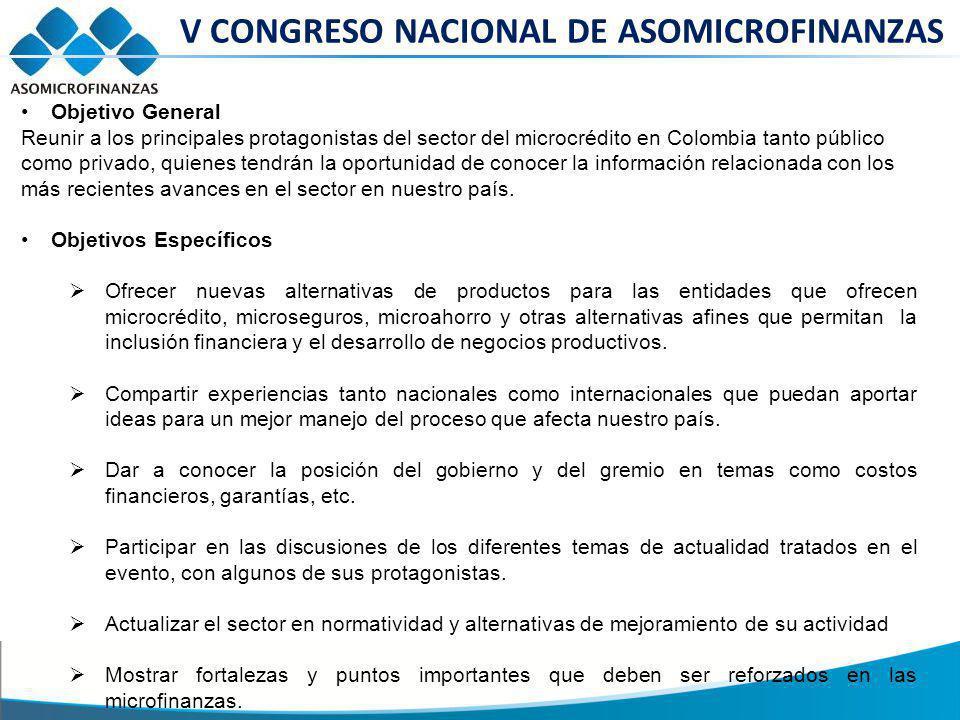 V CONGRESO NACIONAL DE ASOMICROFINANZAS Objetivo General Reunir a los principales protagonistas del sector del microcrédito en Colombia tanto público como privado, quienes tendrán la oportunidad de conocer la información relacionada con los más recientes avances en el sector en nuestro país.
