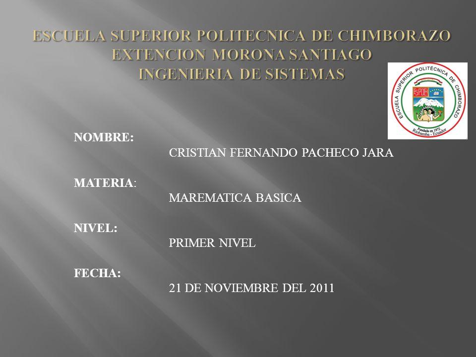 NOMBRE: CRISTIAN FERNANDO PACHECO JARA MATERIA: MAREMATICA BASICA NIVEL: PRIMER NIVEL FECHA: 21 DE NOVIEMBRE DEL 2011