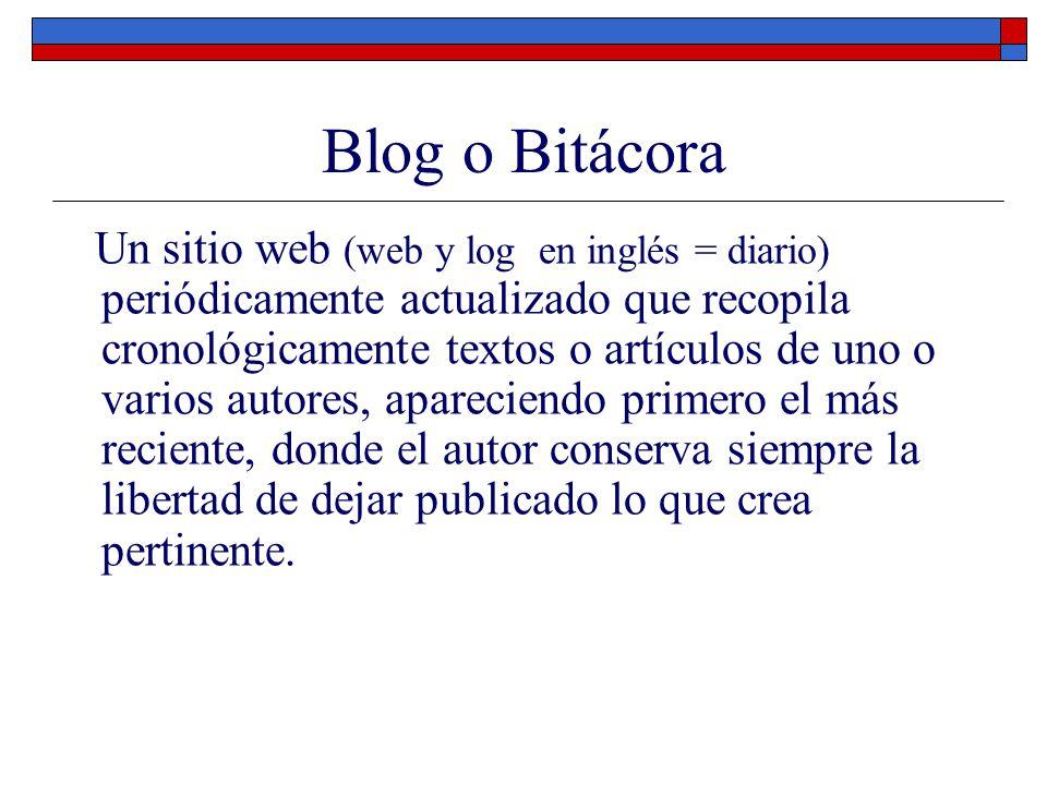 Blog o Bitácora Un sitio web (web y log en inglés = diario) periódicamente actualizado que recopila cronológicamente textos o artículos de uno o vario