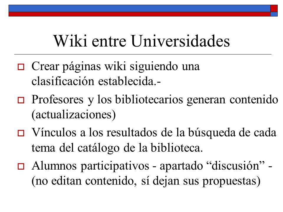 Wiki entre Universidades Crear páginas wiki siguiendo una clasificación establecida.- Profesores y los bibliotecarios generan contenido (actualizacion