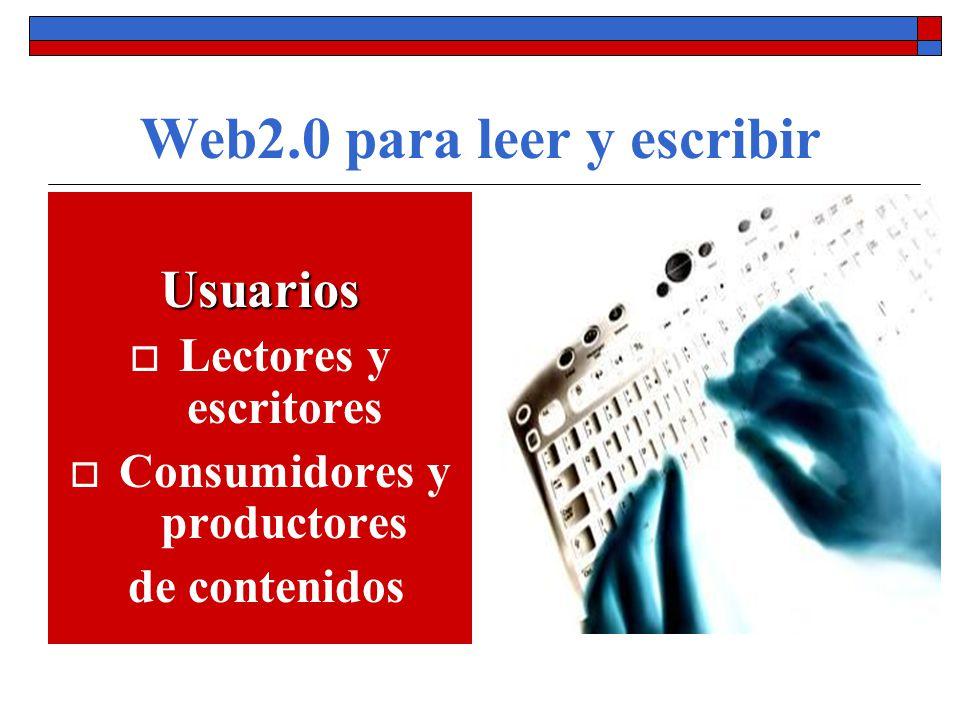 Web2.0 para leer y escribir Usuarios Lectores y escritores Consumidores y productores de contenidos