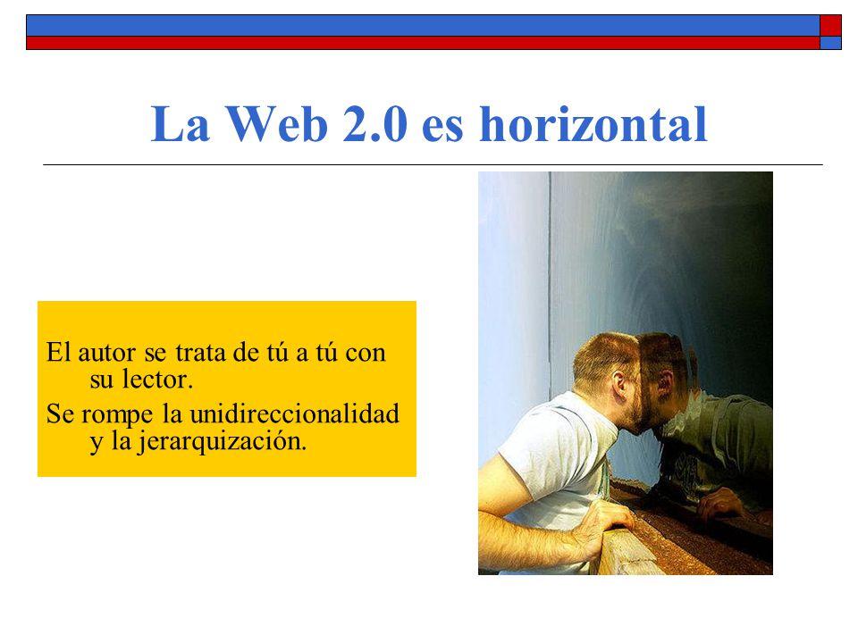 La Web 2.0 es horizontal El autor se trata de tú a tú con su lector. Se rompe la unidireccionalidad y la jerarquización.