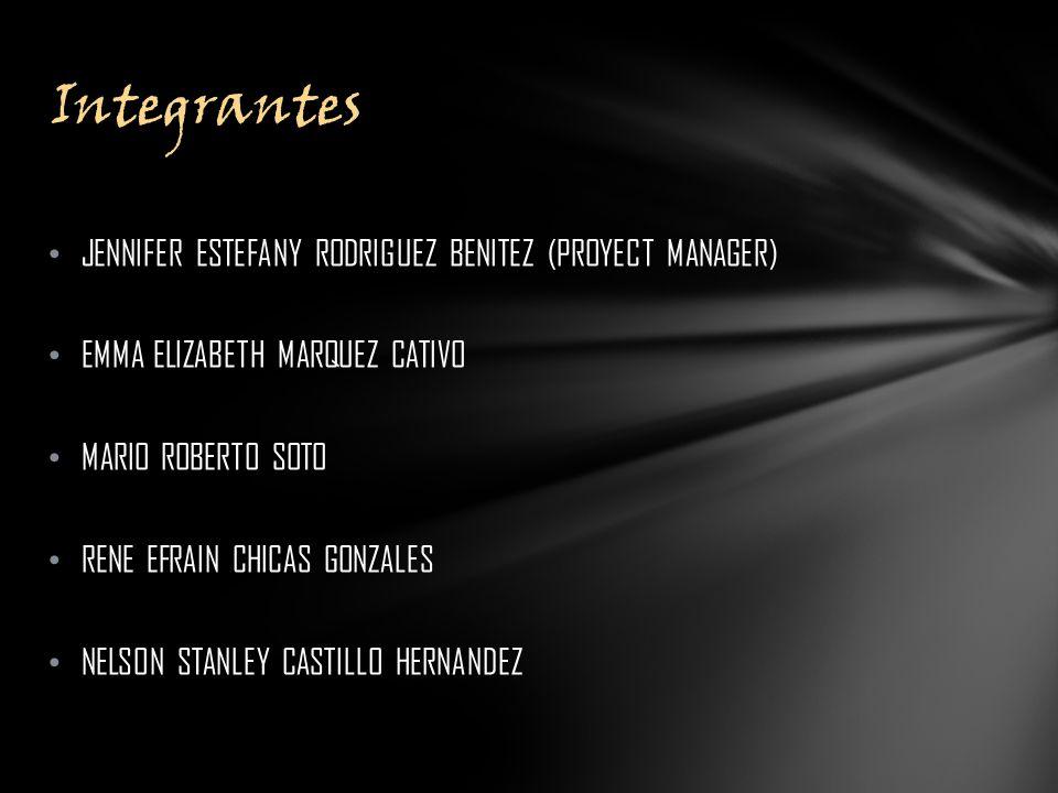 JENNIFER ESTEFANY RODRIGUEZ BENITEZ (PROYECT MANAGER) EMMA ELIZABETH MARQUEZ CATIVO MARIO ROBERTO SOTO RENE EFRAIN CHICAS GONZALES NELSON STANLEY CASTILLO HERNANDEZ Integrantes