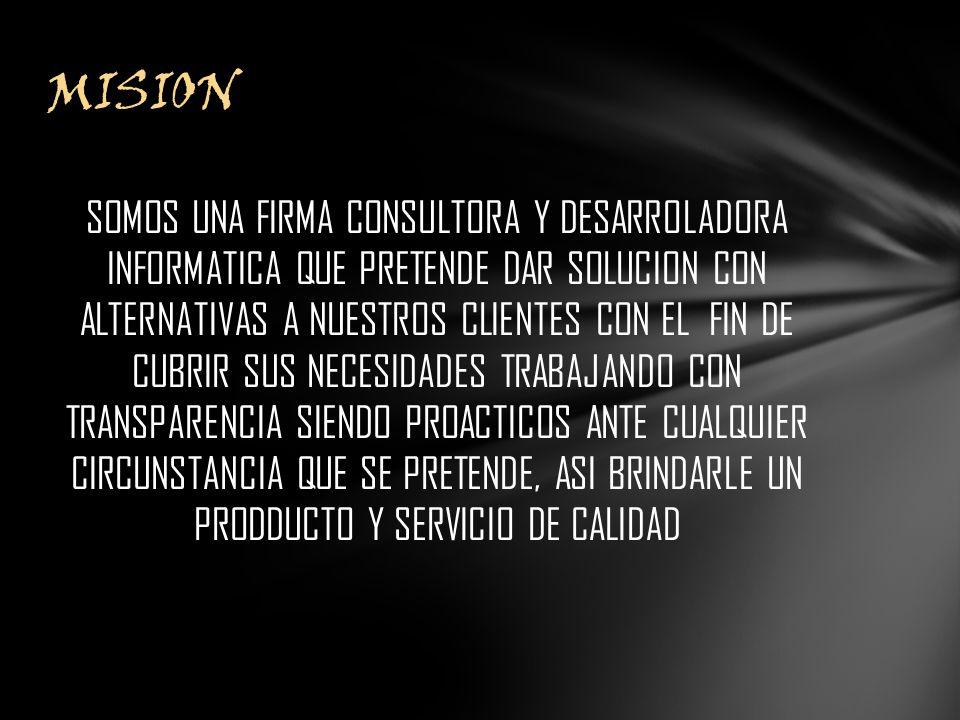 SOMOS UNA FIRMA CONSULTORA Y DESARROLADORA INFORMATICA QUE PRETENDE DAR SOLUCION CON ALTERNATIVAS A NUESTROS CLIENTES CON EL FIN DE CUBRIR SUS NECESIDADES TRABAJANDO CON TRANSPARENCIA SIENDO PROACTICOS ANTE CUALQUIER CIRCUNSTANCIA QUE SE PRETENDE, ASI BRINDARLE UN PRODDUCTO Y SERVICIO DE CALIDAD MISION