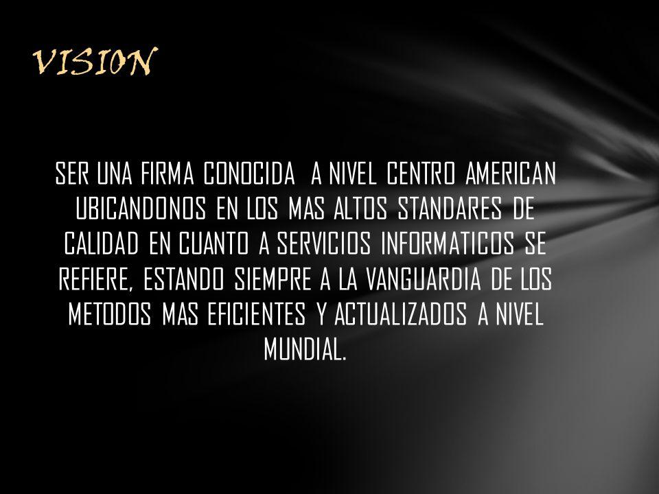 SER UNA FIRMA CONOCIDA A NIVEL CENTRO AMERICAN UBICANDONOS EN LOS MAS ALTOS STANDARES DE CALIDAD EN CUANTO A SERVICIOS INFORMATICOS SE REFIERE, ESTANDO SIEMPRE A LA VANGUARDIA DE LOS METODOS MAS EFICIENTES Y ACTUALIZADOS A NIVEL MUNDIAL.