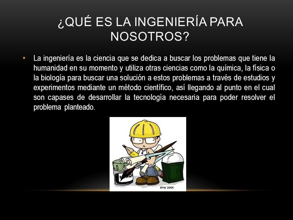 ¿QUÉ ES LA INGENIERÍA PARA NOSOTROS? La ingeniería es la ciencia que se dedica a buscar los problemas que tiene la humanidad en su momento y utiliza o