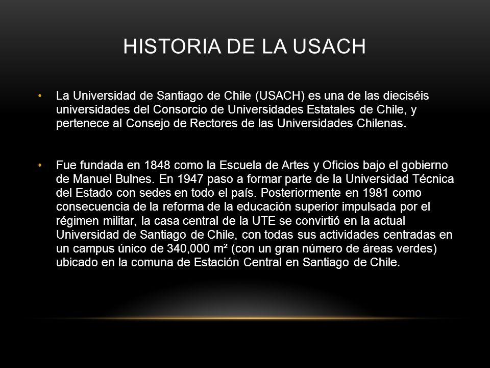 HISTORIA DE LA USACH La Universidad de Santiago de Chile (USACH) es una de las dieciséis universidades del Consorcio de Universidades Estatales de Chi