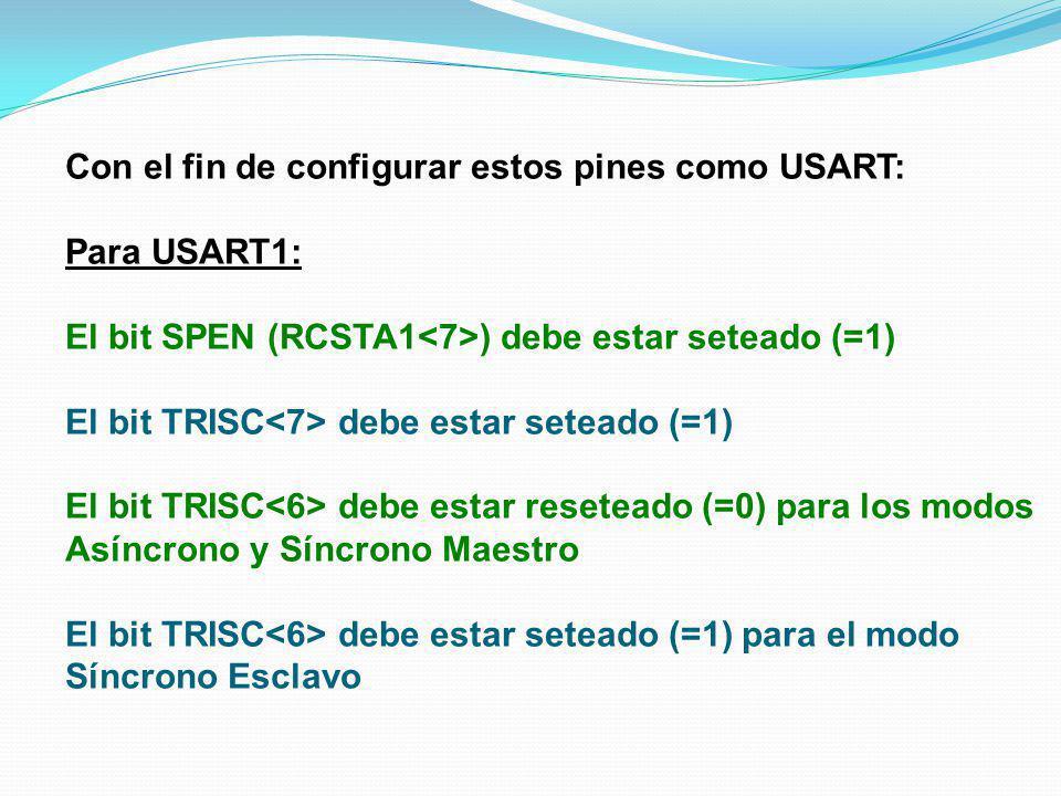 Con el fin de configurar estos pines como USART: Para USART1: El bit SPEN (RCSTA1 ) debe estar seteado (=1) El bit TRISC debe estar seteado (=1) El bi
