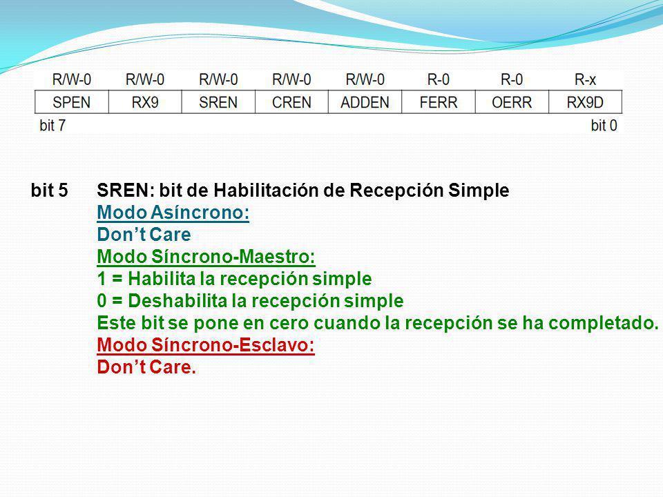 bit 5SREN: bit de Habilitación de Recepción Simple Modo Asíncrono: Dont Care Modo Síncrono-Maestro: 1 = Habilita la recepción simple 0 = Deshabilita l