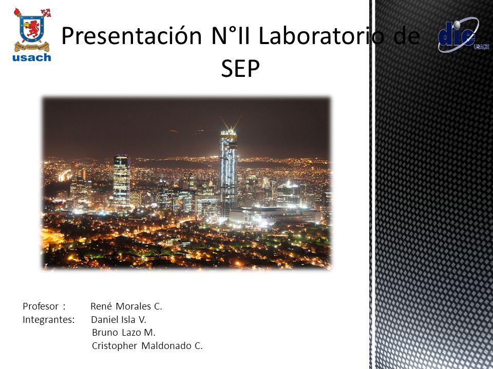Presentación N°II Laboratorio de SEP Profesor : René Morales C. Integrantes: Daniel Isla V. Bruno Lazo M. Cristopher Maldonado C.