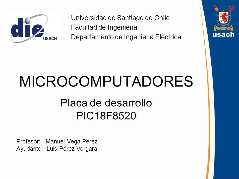 MICROCOMPUTADORES Placa de desarrollo PIC18F8520 Universidad de Santiago de Chile Facultad de Ingenieria Departamento de Ingenieria Electrica Profesor