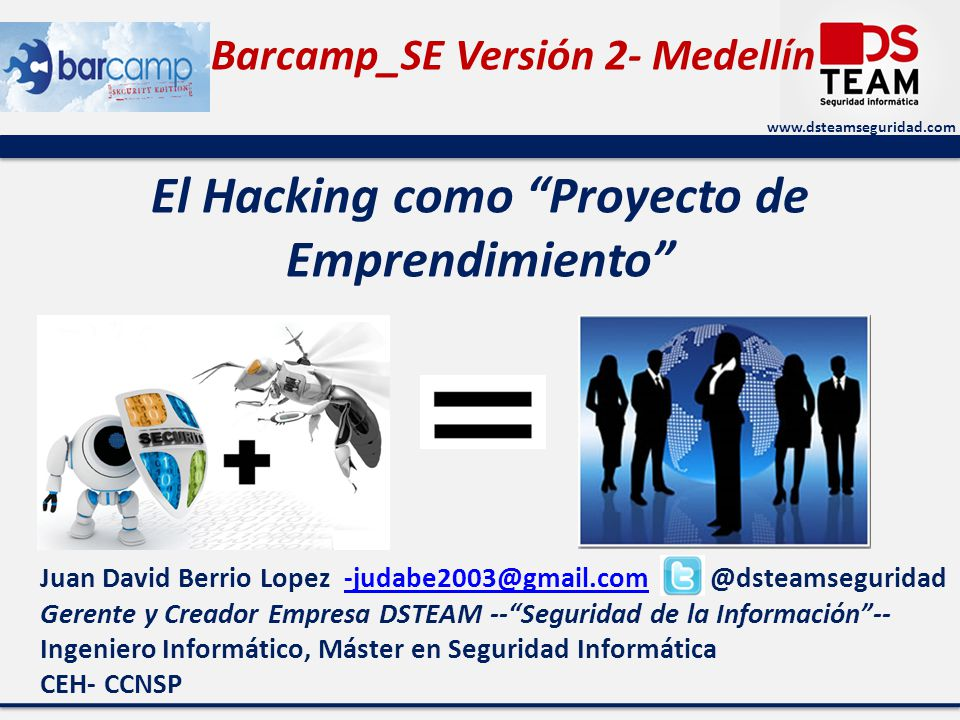 Barcamp_SE Versión 2- Medellín www.dsteamseguridad.com El Hacking como Proyecto de Emprendimiento Juan David Berrio Lopez -judabe2003@gmail.com - @dsteamseguridad-judabe2003@gmail.com Gerente y Creador Empresa DSTEAM --Seguridad de la Información-- Ingeniero Informático, Máster en Seguridad Informática CEH- CCNSP
