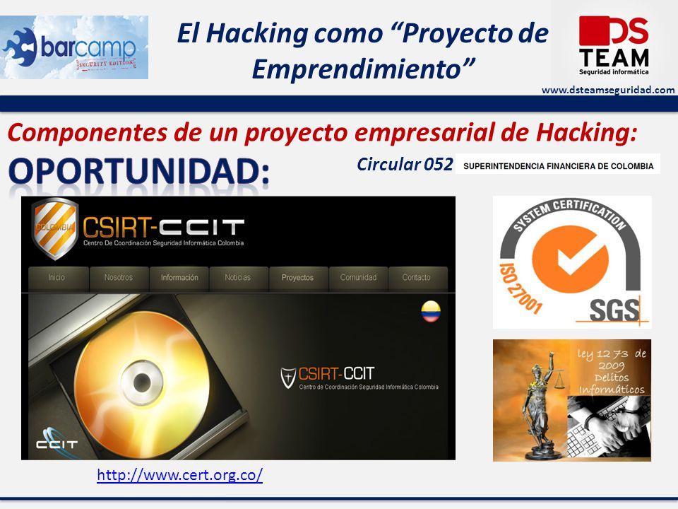 www.dsteamseguridad.com El Hacking como Proyecto de Emprendimiento Componentes de un proyecto empresarial de Hacking: http://www.cert.org.co/ Circular 052