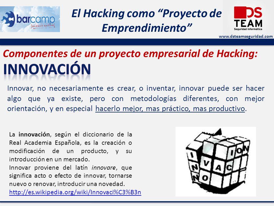 www.dsteamseguridad.com El Hacking como Proyecto de Emprendimiento Componentes de un proyecto empresarial de Hacking: Innovar, no necesariamente es cr