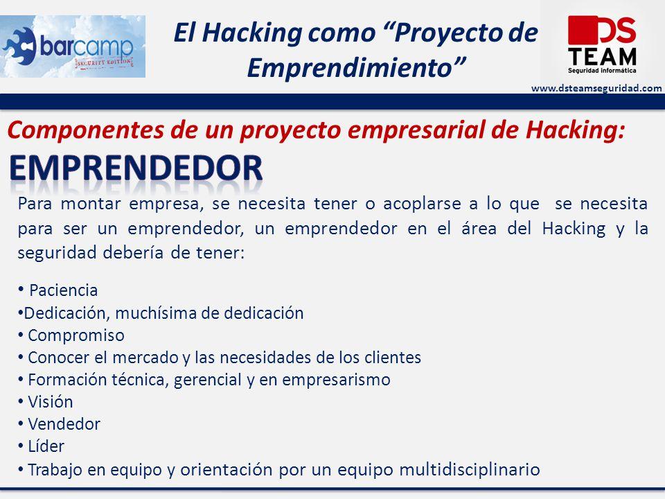 www.dsteamseguridad.com El Hacking como Proyecto de Emprendimiento Componentes de un proyecto empresarial de Hacking: Para montar empresa, se necesita