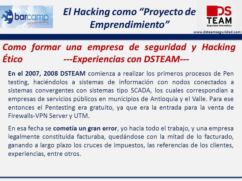 www.dsteamseguridad.com El Hacking como Proyecto de Emprendimiento Como formar una empresa de seguridad y Hacking Ético ---Experiencias con DSTEAM--- En el 2007, 2008 DSTEAM comienza a realizar los primeros procesos de Pen testing, haciéndolos a sistemas de información con nodos conectados a sistemas convergentes con sistemas tipo SCADA, los cuales correspondían a empresas de servicios públicos en municipios de Antioquia y el Valle.