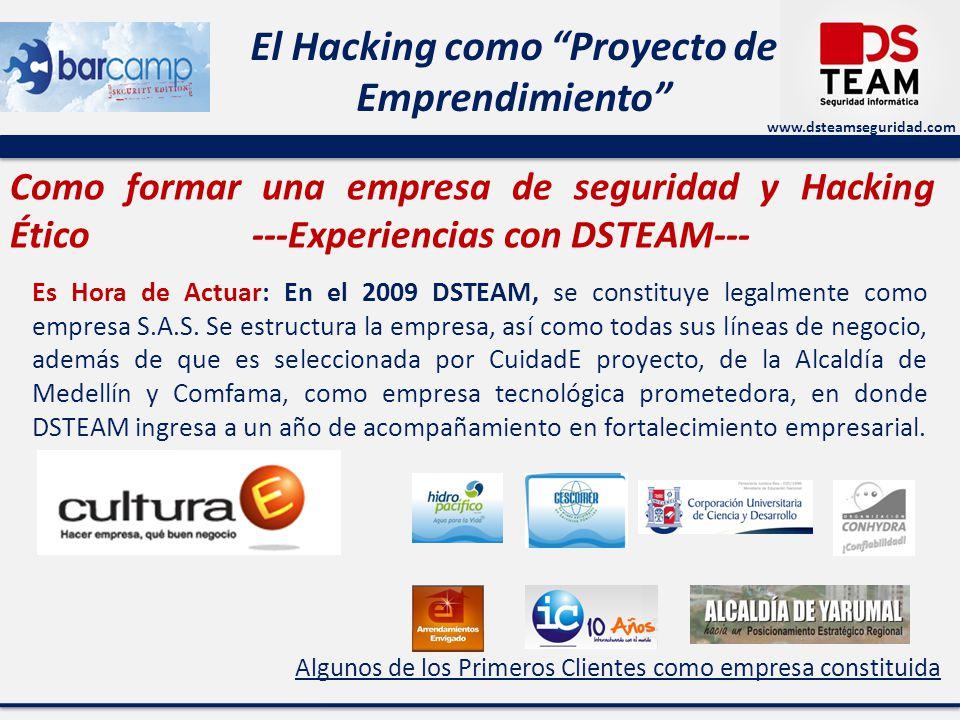 www.dsteamseguridad.com El Hacking como Proyecto de Emprendimiento Como formar una empresa de seguridad y Hacking Ético ---Experiencias con DSTEAM--- Es Hora de Actuar: En el 2009 DSTEAM, se constituye legalmente como empresa S.A.S.