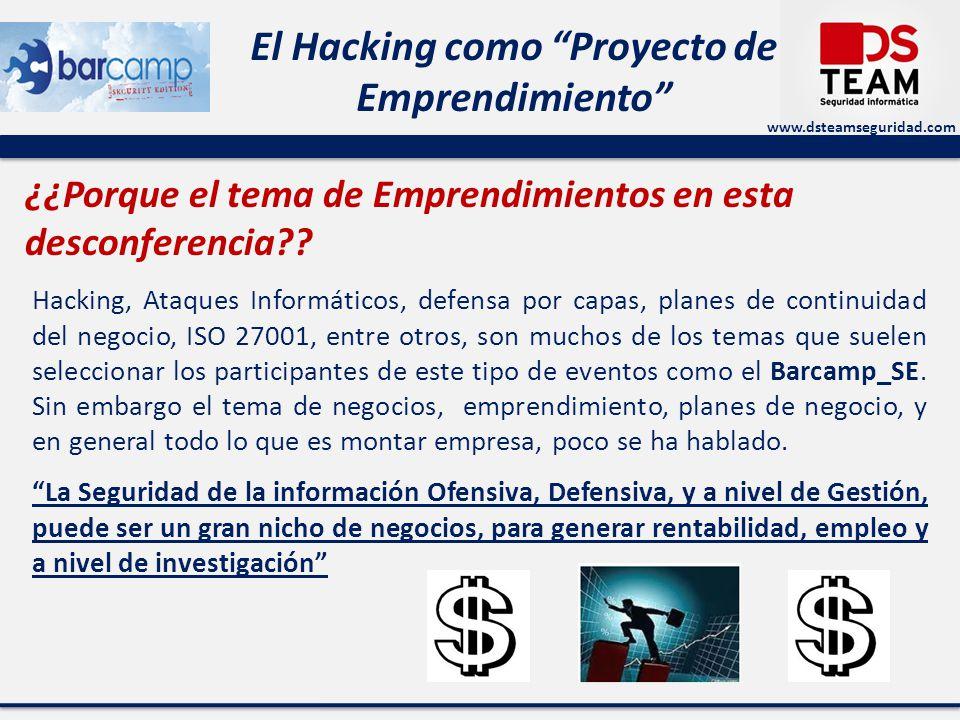 www.dsteamseguridad.com El Hacking como Proyecto de Emprendimiento Componentes de un proyecto empresarial de Hacking: Innovar, no necesariamente es crear, o inventar, innovar puede ser hacer algo que ya existe, pero con metodologías diferentes, con mejor orientación, y en especial hacerlo mejor, mas práctico, mas productivo.