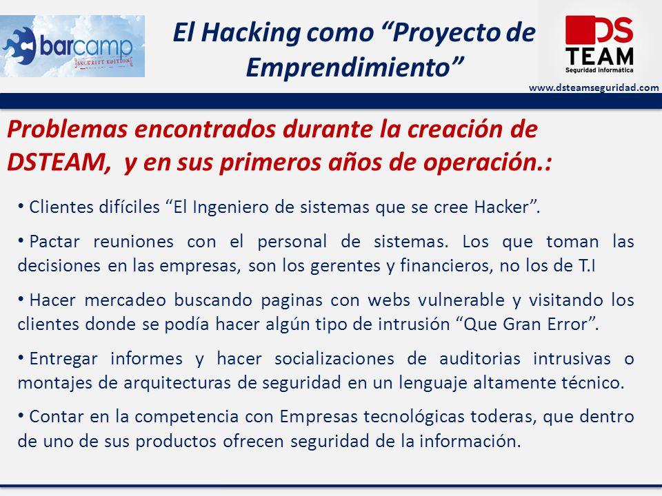 www.dsteamseguridad.com El Hacking como Proyecto de Emprendimiento Problemas encontrados durante la creación de DSTEAM, y en sus primeros años de operación.: Clientes difíciles El Ingeniero de sistemas que se cree Hacker.