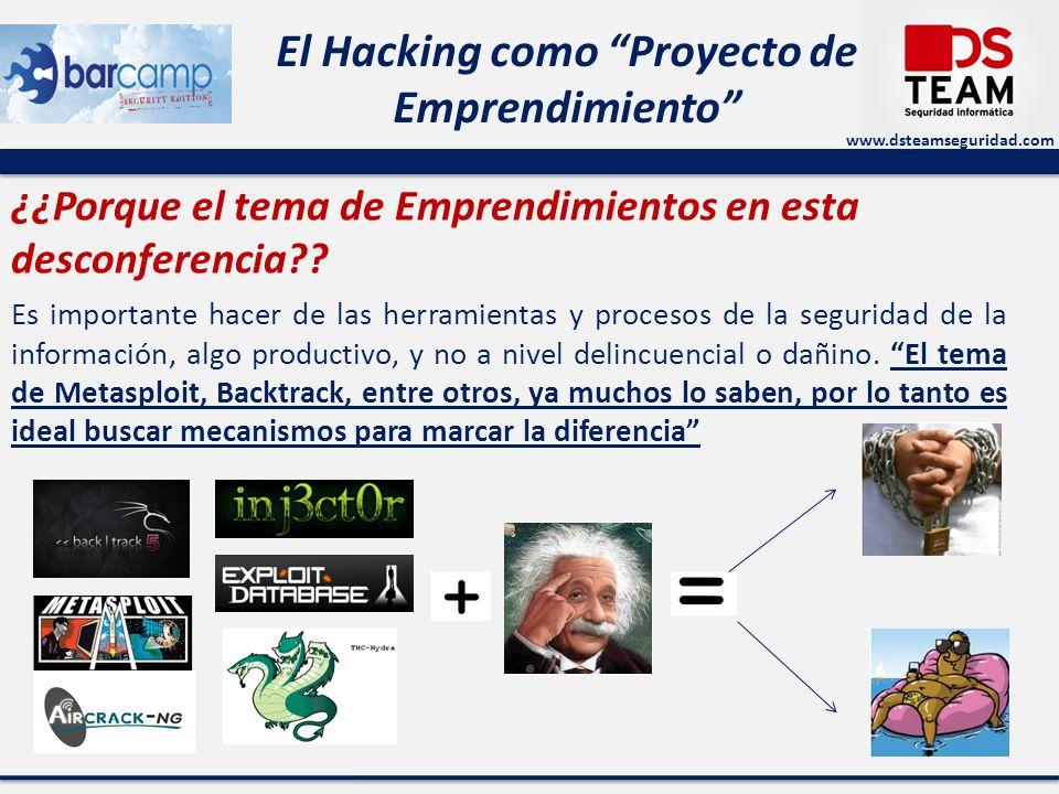 www.dsteamseguridad.com El Hacking como Proyecto de Emprendimiento ¿¿Porque el tema de Emprendimientos en esta desconferencia?? Es importante hacer de