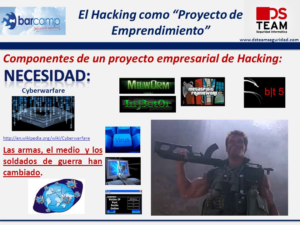 www.dsteamseguridad.com El Hacking como Proyecto de Emprendimiento Componentes de un proyecto empresarial de Hacking: Las armas, el medio y los soldad