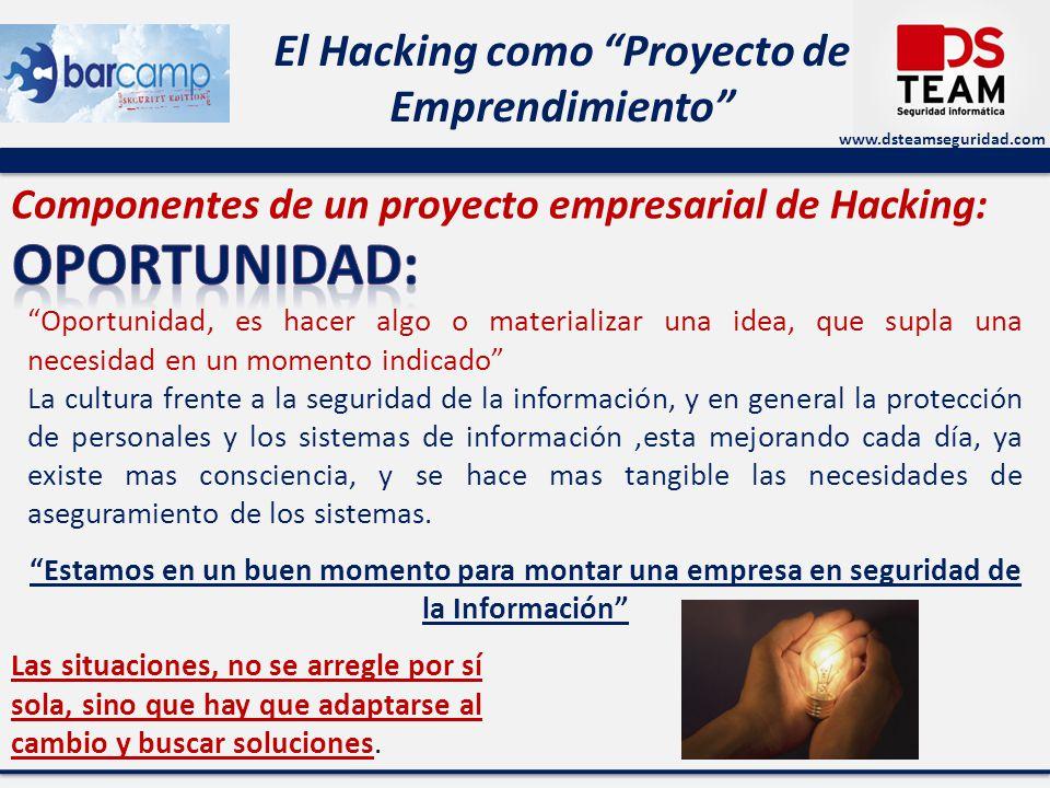 www.dsteamseguridad.com El Hacking como Proyecto de Emprendimiento Componentes de un proyecto empresarial de Hacking: Oportunidad, es hacer algo o mat