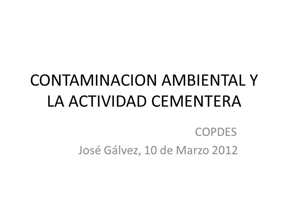 CONTAMINACION AMBIENTAL Y LA ACTIVIDAD CEMENTERA COPDES José Gálvez, 10 de Marzo 2012